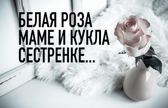 Белая роза маме и кукла сестренке...